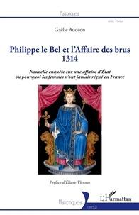 Gaëlle Audéon - Philippe le Bel et l'Affaire des brus 1314 - Nouvelle enquête sur une affaire d'Etat ou pourquoi les femmes n'ont jamais régné en France.