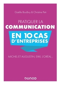 Gaëlle Boulbry et Christine Petr - Pratiquer la communication en 10 cas d'entreprises - Michel et Augustin, EXKi, L'Oréal....
