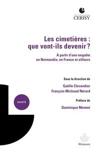 Gaëlle Clavandier et François Michaud Nérard - Les cimetières : que vont-ils devenir ? - A partir d'une enquête en Normandie, en France et ailleurs.