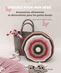 Gaëlle Guérin et Delphine Leblanc - Crochet pour mon bébé - Accessoires, vêtements et décorations pour les petits bouts.