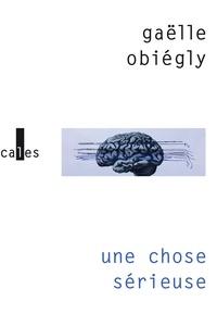 Gaëlle Obiégly - Une chose sérieuse.