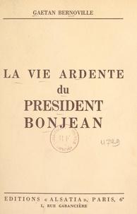 Gaëtan Bernoville - La vie ardente du président Bonjean.