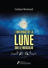 Gaëtan Bertrand - L'influence de la Lune sur le masculin - Guide pratique.