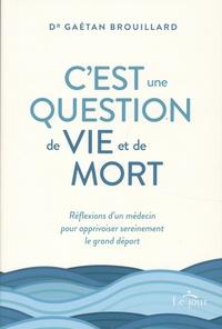 Gaétan Brouillard - C'est une question de vie et de mort - Réflexion d'un médecin pour apprivoiser sereinement le grand départ.