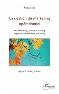 Gaétan Teje et Pierre J Bikanda - La gestion du marketing opérationnel - Mix marketing, projets marketing et processus d'affaires marketing.