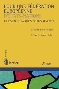 Gaëtane Ricard-Nihoul - Pour une fédération européenne d'Etats-Nations - La vision de Jacques Delors revisitée.