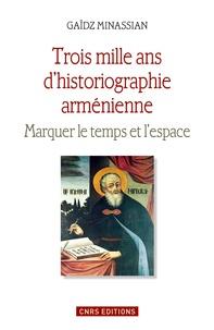 Gaïdz Minassian - Trois mille ans d'historiographie arménienne - Marquer le temps et l'espace.