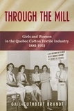 Gail Cuthbert Brandt - Through the Mill - Girls and Women in the Quebec Cotton Textile Industry, 1881-1951.