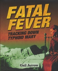 Gail Jarrow - Fatal Fever - Tracking Down Typhoid Mary.