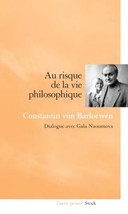Gala Naoumova et Constantin von Barloewen - Au risque de la vie philosophique - Dialogue avec Gala Naoumova.