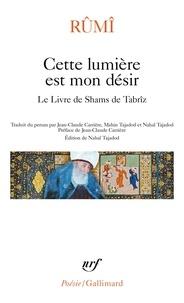 Galâl al-Dîn Rûmî et Nahal Tajadod - Cette lumière est mon désir - Le livre de Shams de Tabrîz.
