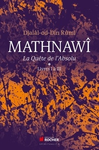 Galâl al-Dîn Rûmî - Mathnawî, la quète de l'Absolu - Tomes 1, Livres I à III.