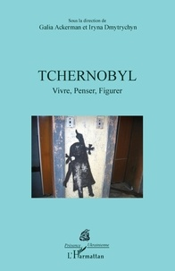 Galia Ackerman et Iryna Dmytrychyn - Tchernobyl - Vivre, Penser, Figurer.