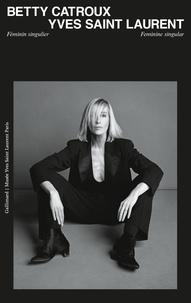 Gallimard - Betty Catroux - Yves Saint Laurent - Féminin singulier.