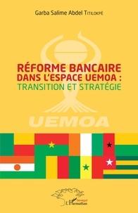 Réforme bancaire dans l'espace UEMOA : transition et stratégie - Garba Salime Abdel Titilokpè |