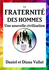 Daniel Vallat et Diana Vallat - La fraternité des hommes - Une nouvelle civilisation.