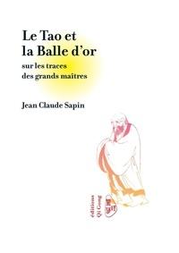 Jean-Claude Sapin - Le tao et la balle d'or - Sur les traces des grands maîtres.