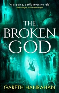 Gareth Hanrahan - The Broken God - Book Three of the Black Iron Legacy.