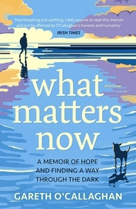 Gareth O'Callaghan - What Matters Now - A Memoir of Hope and Finding a Way Through the Dark.