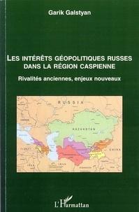 Garik Galstyan - Les intérêts géopolitiques russes dans la région caspienne - Rivalités anciennes, enjeux nouveaux.