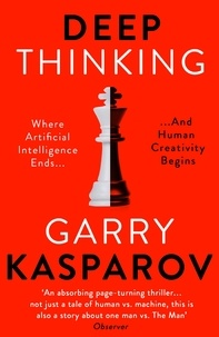 Garry Kasparov et Mig Greengard - Deep Thinking - Where Machine Intelligence Ends and Human Creativity Begins.