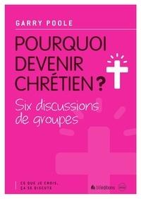 Garry Poole - Pourquoi devenir chrétien ? - Six discussions de groupes.