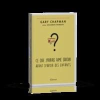 Gary Chapman - Ce que j'aurais aimé savoir avant d'avoir des enfants.