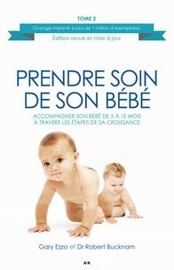 Gary Ezzo et Robert Bucknam - Prendre soin de son bébé  : Prendre soin de son bébé - Accompagner son bébé de 5 à 12 mois à travers les étapes de sa croissance.