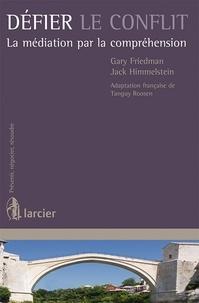 Gary Friedman - Défier le conflit - La médiation par la compréhension.