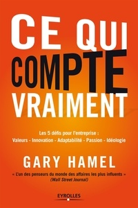 Gary Hamel - Ce qui compte vraiment - Les 5 défis de pour l'entreprise : Valeurs, Innovation, Adaptabilité, Passion, Idéologie.
