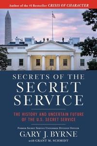 Gary J. Byrne et Grant M. Schmidt - Secrets of the Secret Service - The History and Uncertain Future of the U.S. Secret Service.