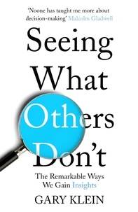Gary Klein - Seeing What Others Don't - The Remarkable Ways We Gain Insights.