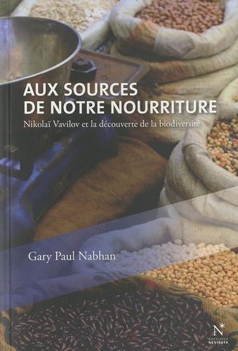 Gary Paul Nabhan - Aux sources de notre nourriture - Nikolaï Vavilov et la découverte de la biodiversité.