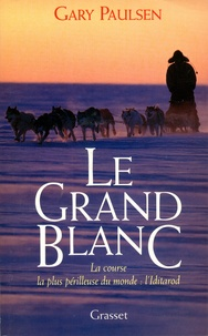 Gary Paulsen - Le Grand Blanc - La course la plus périlleuse du monde : l'Iditarod.