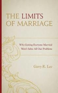 Gary R. Lee - The Limits of Marriage - Why Getting Everyone Married Won't Solve All Our Problems.