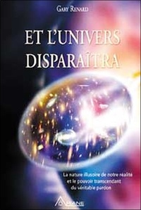Et l'univers disparaîtra- La nature illusoire de notre réalité et le pouvoir transcendant du véritable pardon - Gary R Renard  