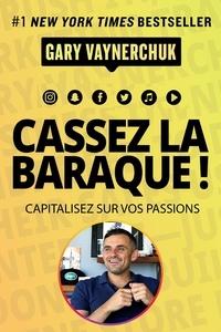 Gary Vaynerchuk - Cassez la baraque ! - Capitalisez sur vos passions.