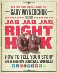 Gary Vaynerchuk - Jab, Jab, Jab, Jab, Jab, Right Hook - How to Tell Your Story in a Noisy World.