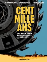 Gaspard d' Allens et Pierre Bonneau - Cent mille ans - Bure ou le scandale enfoui des déchets nucléaires.
