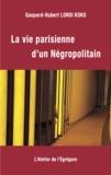 Gaspard-Hubert Lonsi Koko - La vie parisienne d'un Négropolitain.