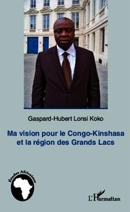 Gaspard-Hubert Lonsi Koko - Ma vision pour le Congo-Kinshasa et la région des grands Lacs.