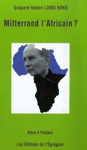 Gaspard-Hubert Lonsi Koko - Mitterrand l'Africain ?.