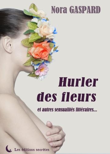 Hurler des fleurs et autres sensualités littéraires