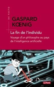 Gaspard Koenig - La fin de l'individu - Voyage d'un philosophe au pays de l'intelligence artificielle.