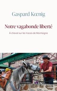 Gaspard Koenig - Notre vagabonde liberté - A cheval sur les traces de Montaigne.