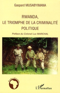 Gaspard Musabyimana - Rwanda, le triomphe de la criminalité politique.