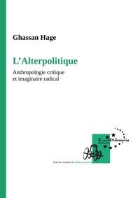 Gassan Hage - L'Alterpolitique - Anthropologie critique et imaginaire radical.