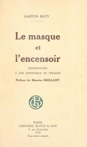 Gaston Baty et Maurice Brillant - Le masque et l'encensoir - Introduction à une esthétique du théâtre.