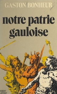 Gaston Bonheur - Notre patrie gauloise.