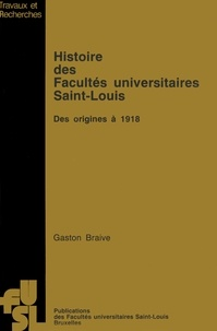 Gaston Braive - Histoire des Facultés universitaires Saint-Louis - Des origines à 1918.